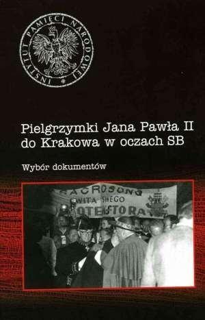 Pielgrzymki Jana Pawła II do Krakowa w oczach SB