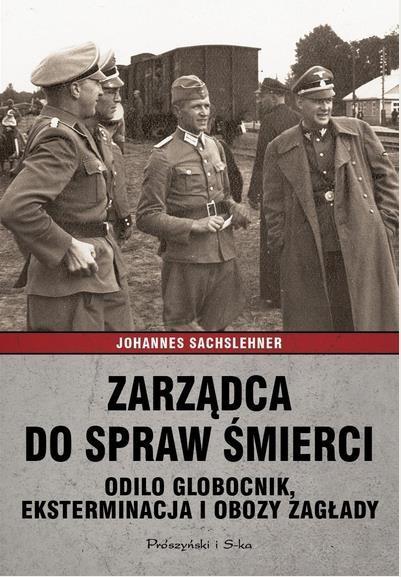 Zarządca do spraw śmierci. Odilo Globocnik... - Johannes Sachslehner