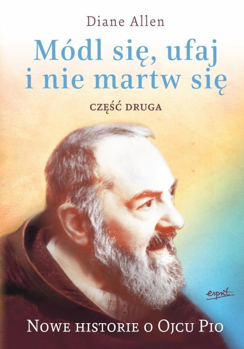 Módl się, ufaj i nie martw się. Nowe historie o Ojcu Pio. Część 2