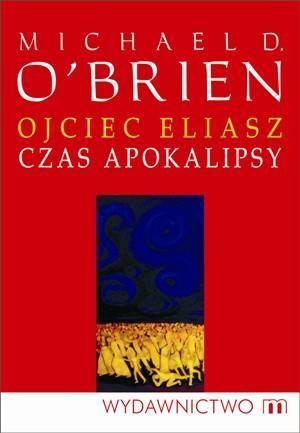 Ojciec Eliasz - Czas apokalipsy w.2012 - Michael D. O'Brien
