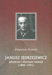 Janusz Jędrzejewicz piłsudczyk i reformator edukacji 1885-1951 - Osiński Zbigniew