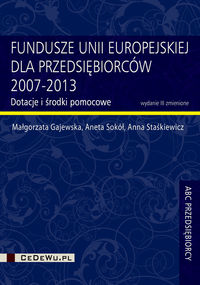 Fundusze Unii Europejskiej dla przedsiębiorców 2007-2013 - Gajewska Małgorzata, Sokół Aneta, Staśkiewicz Anna