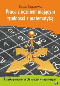Praca z uczniem mającym trudności z matematyką Książka pomocnicza dla nauczyciela gimnazjum - Stryczniewicz Barbara