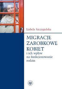 Migracje zarobkowe kobiet oraz ich wpływ na funkcjonowanie rodzin - Szczygielska Izabela