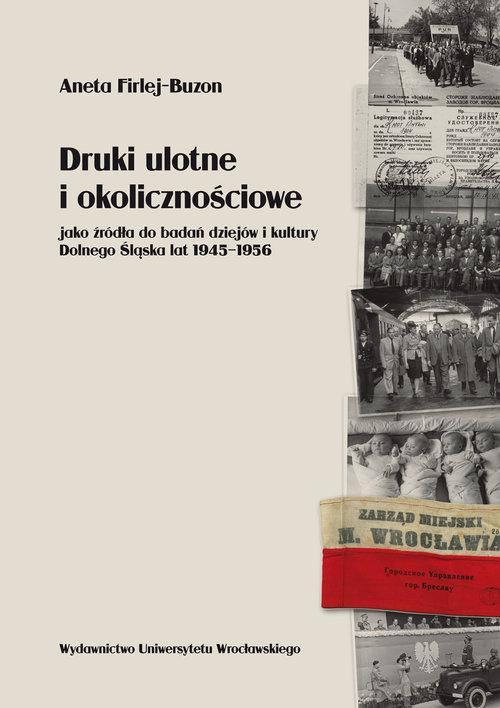 Druki ulotne i okolicznościowe jako źródła do badań dziejów i kultury Dolnego Śląska lat 1945-1956 - Firlej-Buzon Aneta