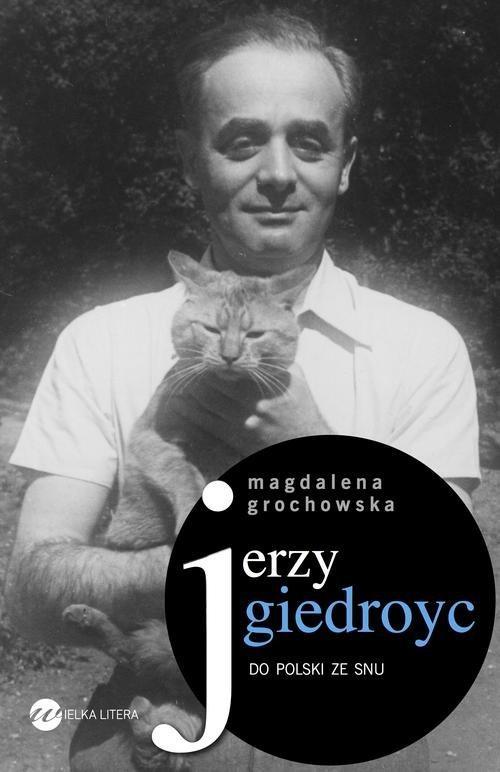 Jerzy Giedroyc Do Polski ze snu - Grochowska Magdalena