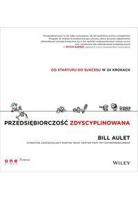 Przedsiębiorczość zdyscyplinowana Od startupu do sukcesu w 24 krokach - Bill Aulet