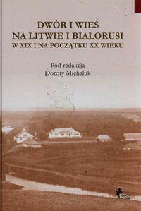Dwór i wieś na Litwie i Białorusi w XIX i na początku XX wieku