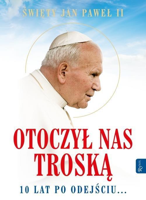 Św. Jan Paweł II Otoczył nas troską. 10 lat po odejściu