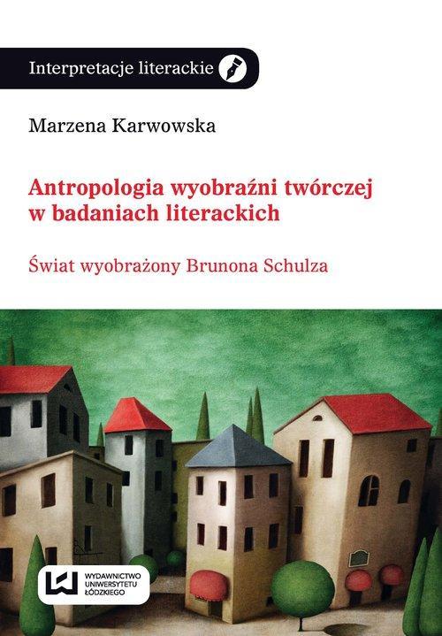 Antropologia wyobraźni twórczej w badaniach literackich - Karwowska Marzena