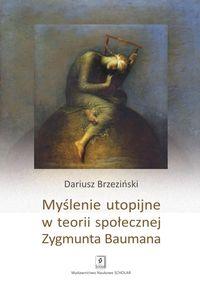 Myślenie utopijne w teorii społecznej Zygmunta Baumana - Brzeziński Dariusz