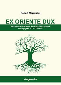 EX ORIENTE DUX. Idea jedności Słowian a historiozofia polska i europejska XIX i XX wieku