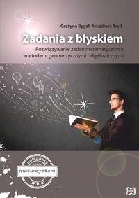 Zadania z błyskiem Rozwiązywanie zadań matematycznych metodami geometrycznymi i algebraicznymi - Grazyna Rygał, Arkadiusz Bryll