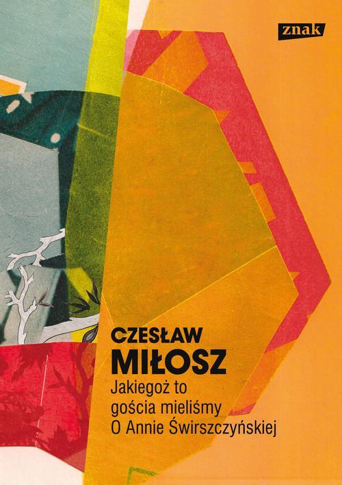 Jakiegoż to gościa mieliśmy O Annie Świrszczyńskiej - Miłosz Czesław