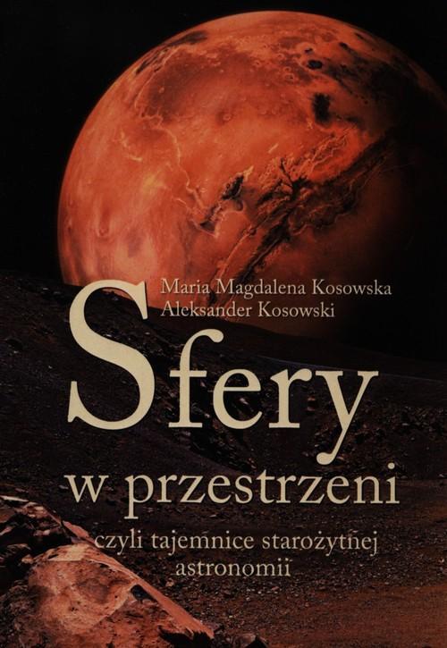 Sfery w przestrzeni, czyli tajemnice starożytnej astronomii - Kosowska Maria Magdalena, Kosowski Aleksander