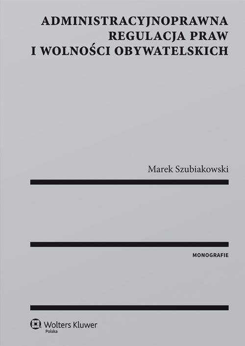 Administracyjnoprawna regulacja praw i wolności obywatelskich - Szubiakowski Marek