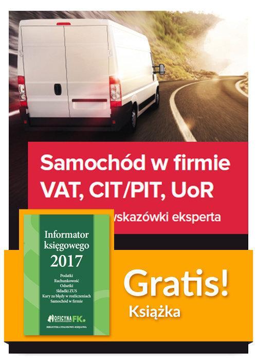Samochód w firmie VAT PIT/CIT UoR Praktyczne wskazówki + Informator księgowego 2017