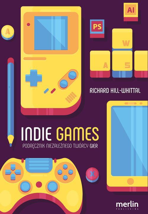 Indie games Podręcznik niezależnego twórcy gier - Hill-Whittall Richard