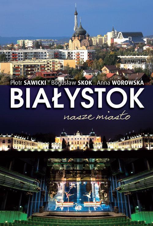 Białystok nasze miasto - Sawicki Piotr, Skok Bogusław, Worowska Anna